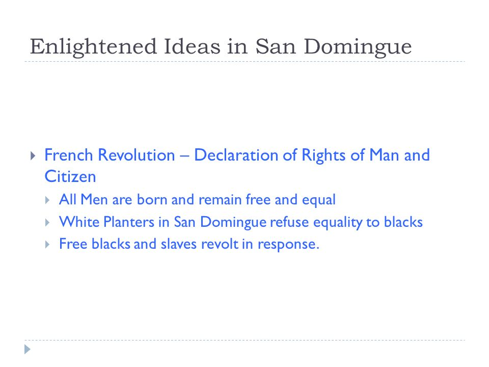 Enlightened Ideas in San Domingue French Revolution – Declaration of Rights of Man and Citizen All Men are born and remain free and equal White Planters in San Domingue refuse equality to blacks Free blacks and slaves revolt in response.