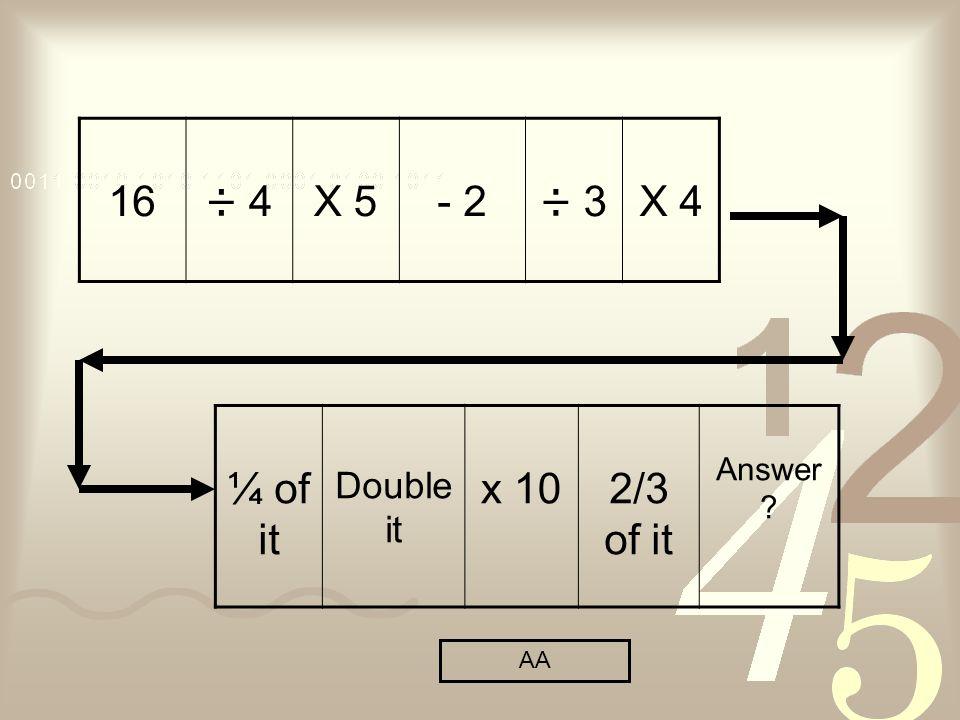 16÷ 4X 5- 2÷ 3X 4 ¼ of it Double it x 102/3 of it Answer AA