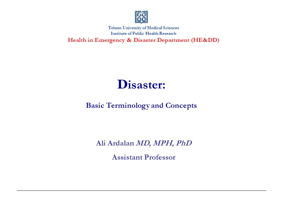 Tehran University of Medical Sciences Institute of Public Health Research Health in Emergency & Disaster Department (HE&DD) D isaster: Basic Terminolo