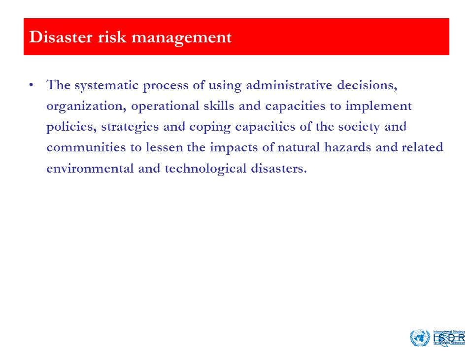 Disaster risk management The systematic process of using administrative decisions, organization, operational skills and capacities to implement polici