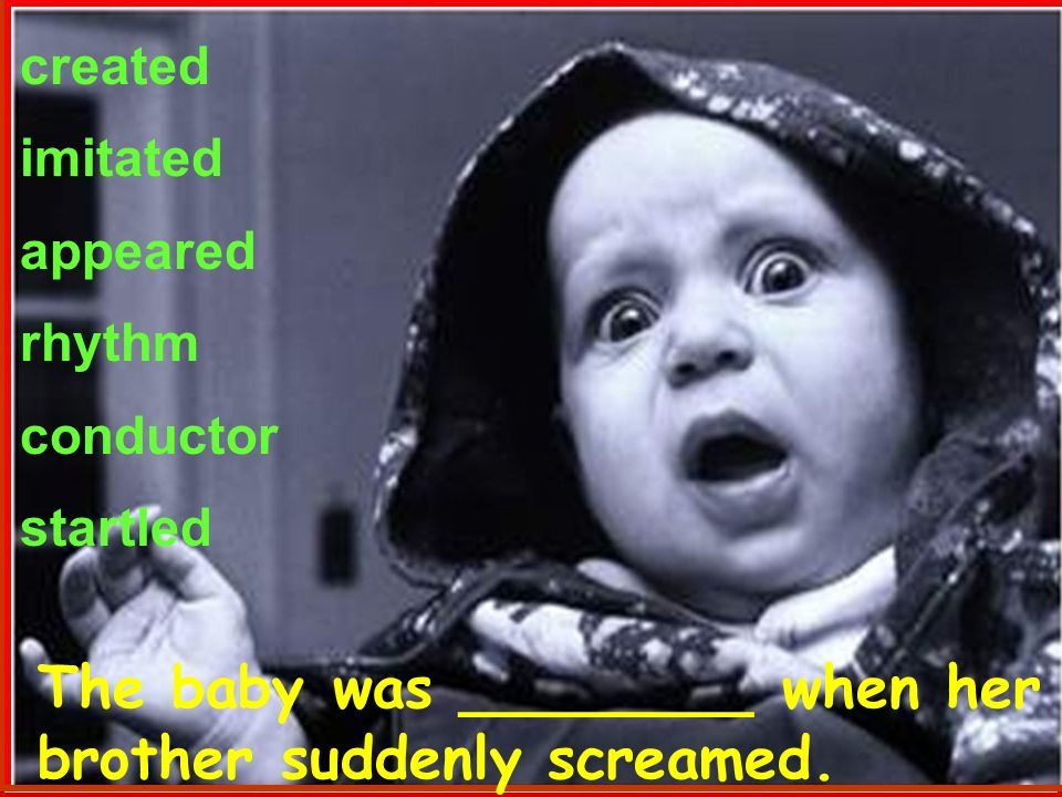 created imitated appeared rhythm conductor startled The baby was ________ when her brother suddenly screamed.