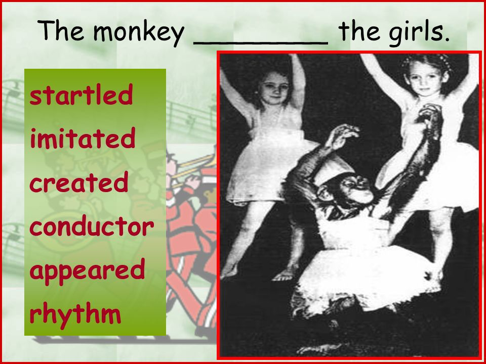 The monkey ________ the girls. startled imitated created conductor appeared rhythm