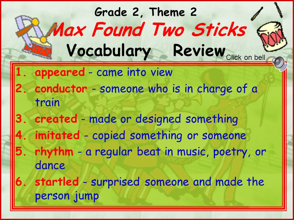 Grade 2, Theme 2 Max Found Two Sticks Vocabulary Review 1.appeared - came into view 2.conductor - someone who is in charge of a train 3.created - made