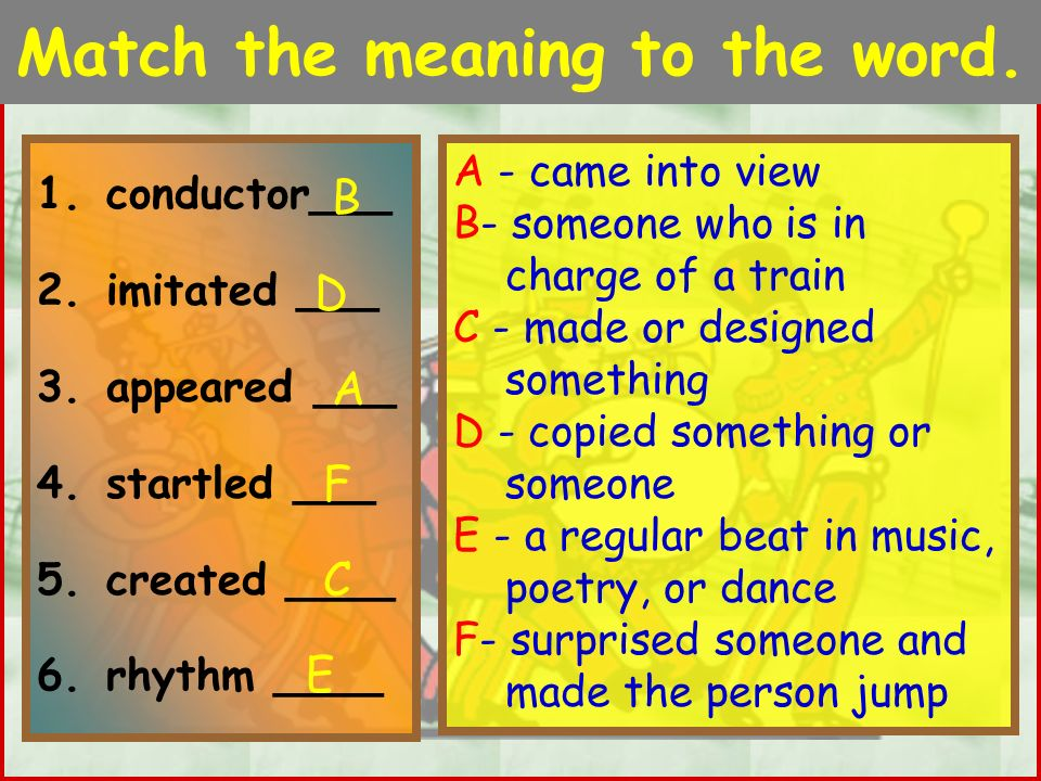 Match the meaning to the word. 1.conductor___ 2.imitated ___ 3.appeared ___ 4.startled ___ 5.created ____ 6.rhythm ____ A - came into view B- someone