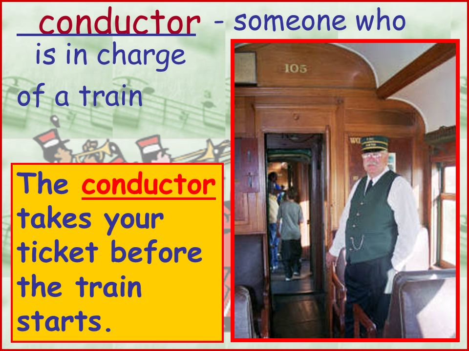 conductor - someone who is in charge of a train The conductor takes your ticket before the train starts.