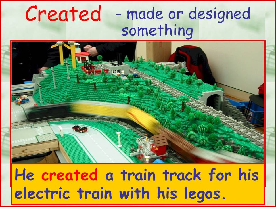 Created - made or designed something He created a train track for his electric train with his legos.