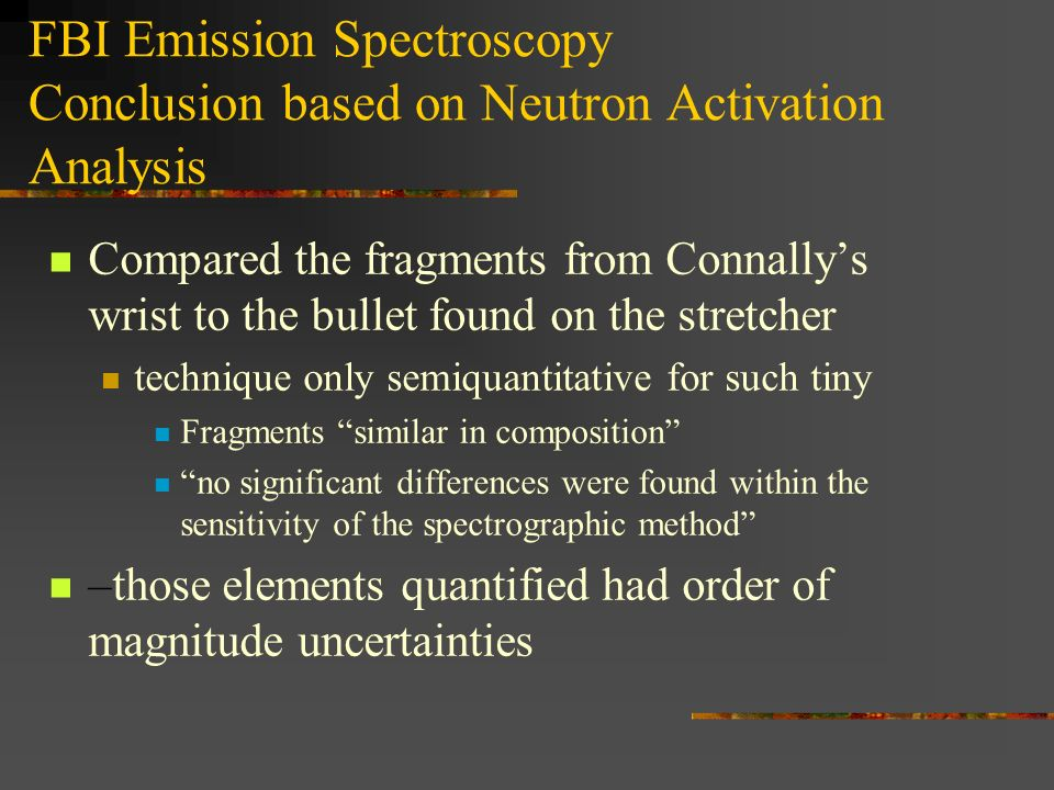 FBI Emission Spectroscopy Conclusion based on Neutron Activation Analysis Compared the fragments from Connallys wrist to the bullet found on the stret