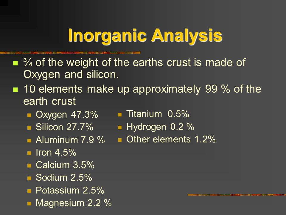 Inorganic Analysis ¾ of the weight of the earths crust is made of Oxygen and silicon. 10 elements make up approximately 99 % of the earth crust Oxygen