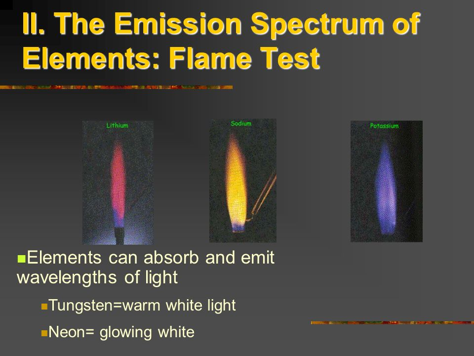 II. The Emission Spectrum of Elements: Flame Test Elements can absorb and emit wavelengths of light Tungsten=warm white light Neon= glowing white