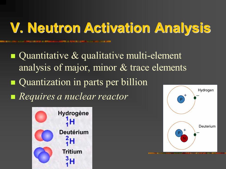 Quantitative & qualitative multi-element analysis of major, minor & trace elements Quantization in parts per billion Requires a nuclear reactor