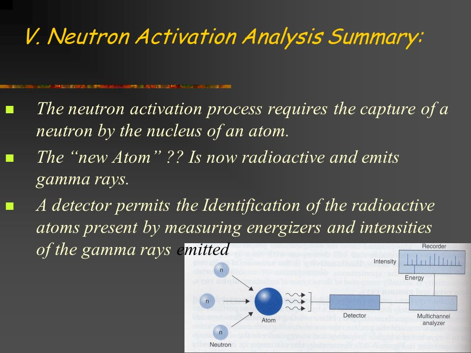 V. Neutron Activation Analysis Summary: The neutron activation process requires the capture of a neutron by the nucleus of an atom. The new Atom ?? Is