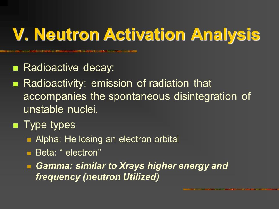 V. Neutron Activation Analysis Radioactive decay: Radioactivity: emission of radiation that accompanies the spontaneous disintegration of unstable nuc