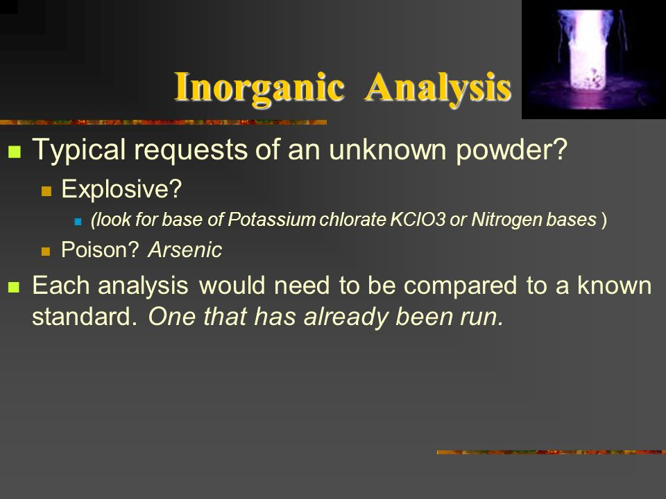 Inorganic Analysis Typical requests of an unknown powder? Explosive? (look for base of Potassium chlorate KClO3 or Nitrogen bases ) Poison? Arsenic Ea