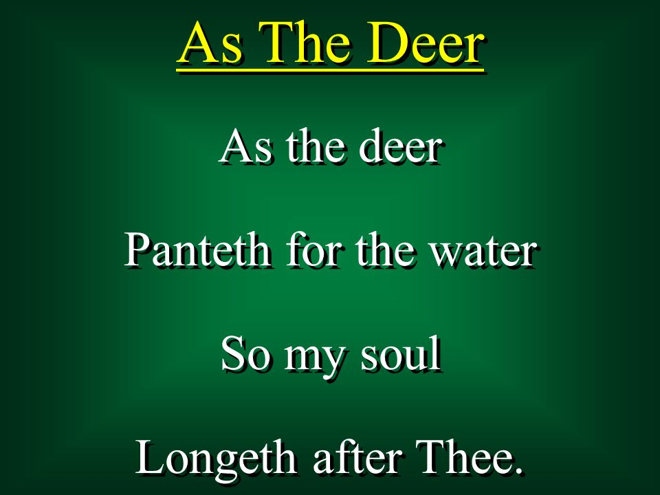 As the deer Panteth for the water So my soul Longeth after Thee. As the deer Panteth for the water So my soul Longeth after Thee. As The Deer