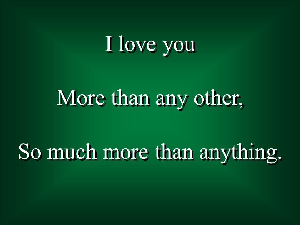 I love you More than any other, So much more than anything. I love you More than any other, So much more than anything.