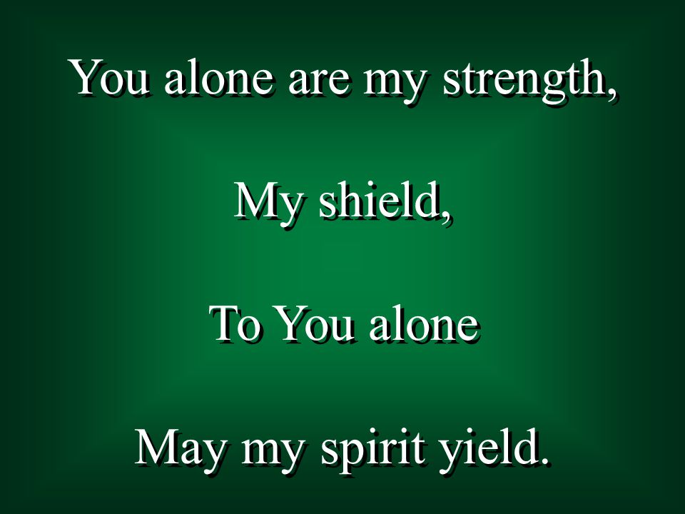 You alone are my strength, My shield, To You alone May my spirit yield. You alone are my strength, My shield, To You alone May my spirit yield.