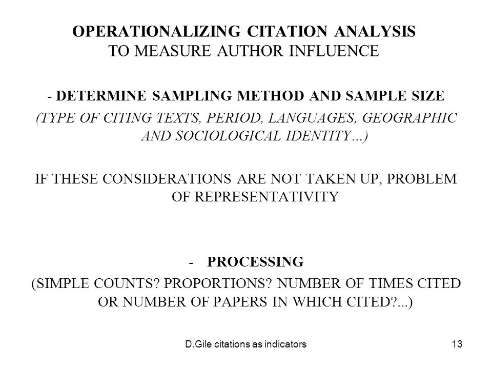 D.Gile citations as indicators13 OPERATIONALIZING CITATION ANALYSIS TO MEASURE AUTHOR INFLUENCE - DETERMINE SAMPLING METHOD AND SAMPLE SIZE (TYPE OF CITING TEXTS, PERIOD, LANGUAGES, GEOGRAPHIC AND SOCIOLOGICAL IDENTITY…) IF THESE CONSIDERATIONS ARE NOT TAKEN UP, PROBLEM OF REPRESENTATIVITY -PROCESSING (SIMPLE COUNTS.