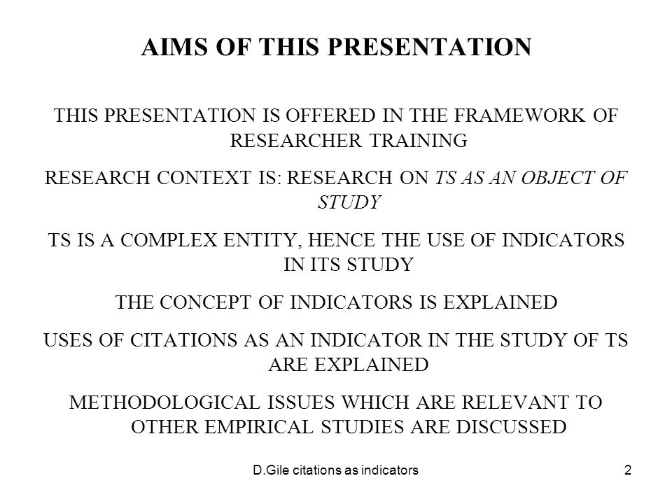 D.Gile citations as indicators2 AIMS OF THIS PRESENTATION THIS PRESENTATION IS OFFERED IN THE FRAMEWORK OF RESEARCHER TRAINING RESEARCH CONTEXT IS: RESEARCH ON TS AS AN OBJECT OF STUDY TS IS A COMPLEX ENTITY, HENCE THE USE OF INDICATORS IN ITS STUDY THE CONCEPT OF INDICATORS IS EXPLAINED USES OF CITATIONS AS AN INDICATOR IN THE STUDY OF TS ARE EXPLAINED METHODOLOGICAL ISSUES WHICH ARE RELEVANT TO OTHER EMPIRICAL STUDIES ARE DISCUSSED