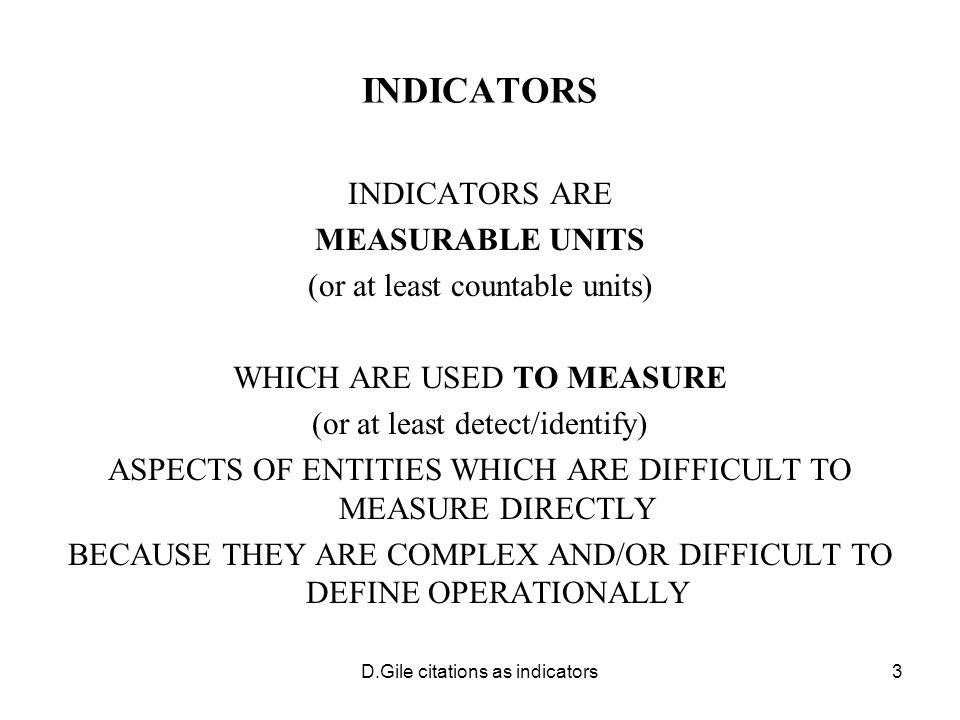 D.Gile citations as indicators3 INDICATORS INDICATORS ARE MEASURABLE UNITS (or at least countable units) WHICH ARE USED TO MEASURE (or at least detect/identify) ASPECTS OF ENTITIES WHICH ARE DIFFICULT TO MEASURE DIRECTLY BECAUSE THEY ARE COMPLEX AND/OR DIFFICULT TO DEFINE OPERATIONALLY
