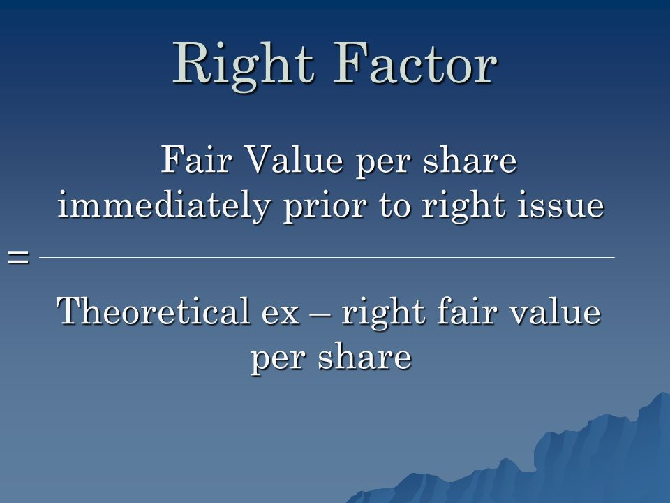 Right Factor Fair Value per share immediately prior to right issue Fair Value per share immediately prior to right issue= Theoretical ex – right fair value per share Theoretical ex – right fair value per share