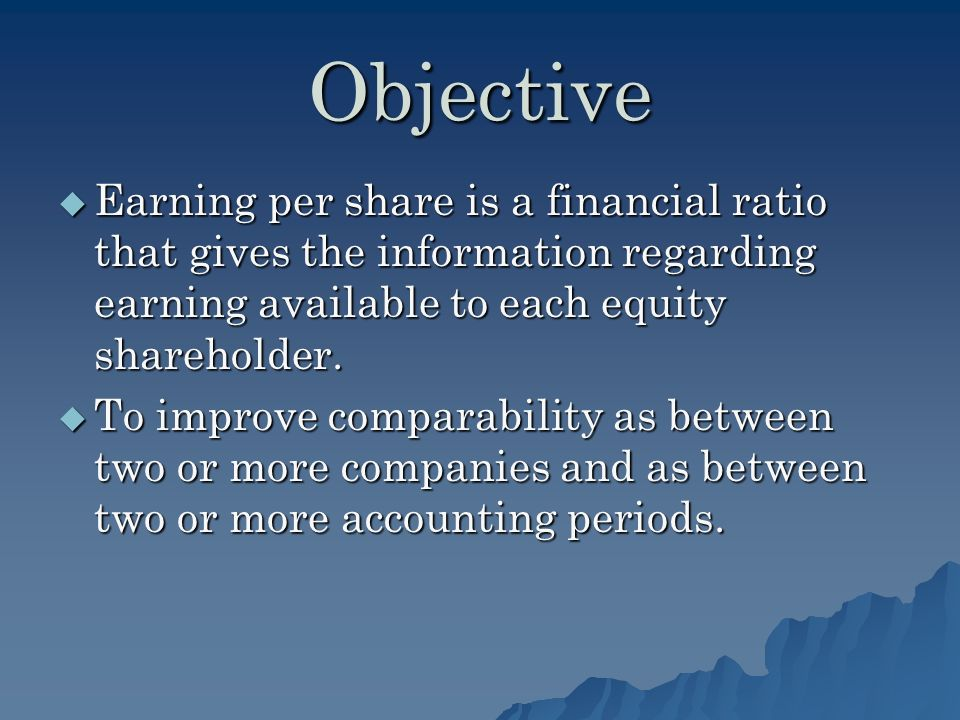 Objective Earning per share is a financial ratio that gives the information regarding earning available to each equity shareholder.
