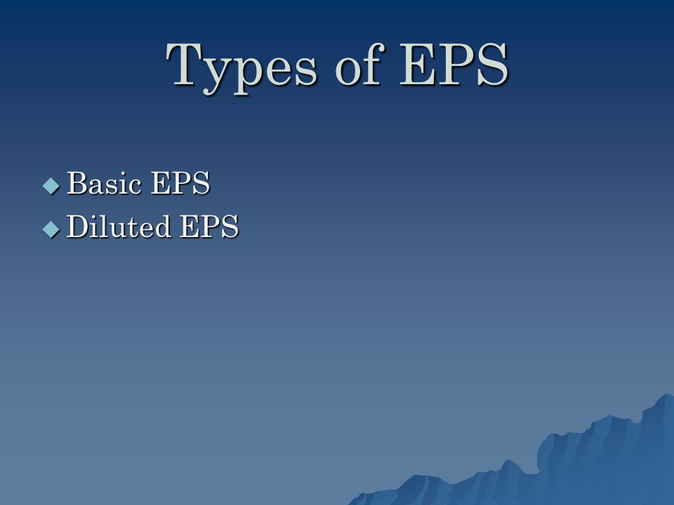Types of EPS Basic EPS Basic EPS Diluted EPS Diluted EPS