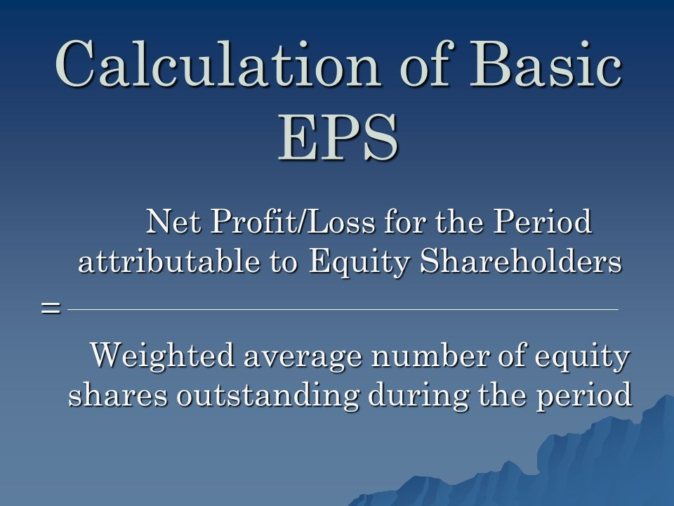 Calculation of Basic EPS Net Profit/Loss for the Period attributable to Equity Shareholders Net Profit/Loss for the Period attributable to Equity Shareholders= Weighted average number of equity shares outstanding during the period Weighted average number of equity shares outstanding during the period