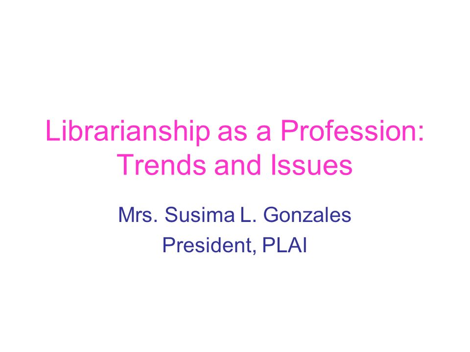 Librarianship as a Profession: Trends and Issues Mrs. Susima L. Gonzales President, PLAI