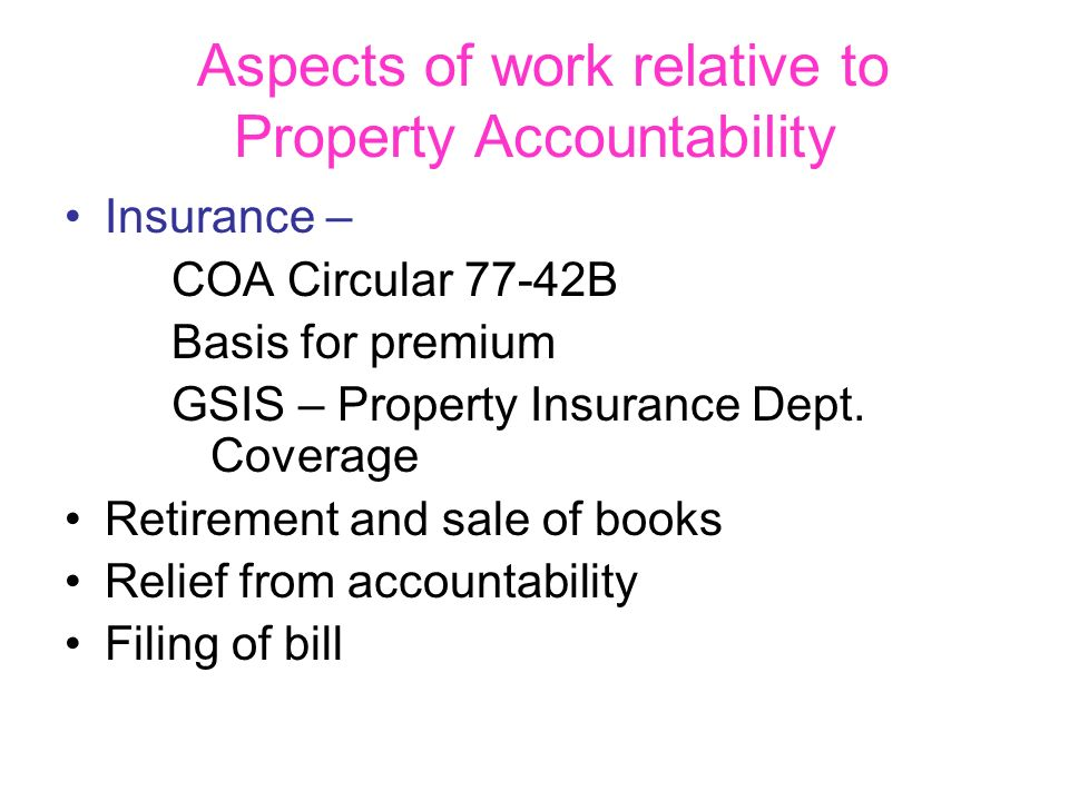 Aspects of work relative to Property Accountability Insurance – COA Circular 77-42B Basis for premium GSIS – Property Insurance Dept. Coverage Retirem