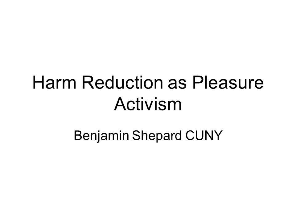 Harm Reduction as Pleasure Activism Benjamin Shepard CUNY