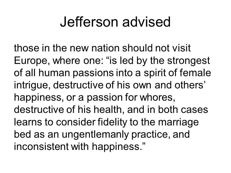 Jefferson advised those in the new nation should not visit Europe, where one: is led by the strongest of all human passions into a spirit of female intrigue, destructive of his own and others happiness, or a passion for whores, destructive of his health, and in both cases learns to consider fidelity to the marriage bed as an ungentlemanly practice, and inconsistent with happiness.