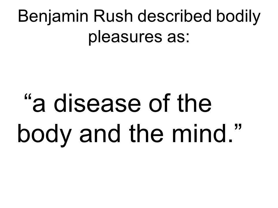 Benjamin Rush described bodily pleasures as: a disease of the body and the mind.