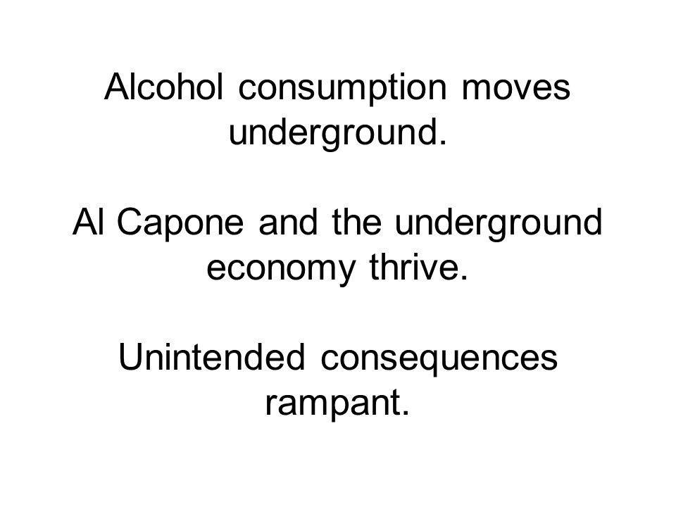 Alcohol consumption moves underground. Al Capone and the underground economy thrive.