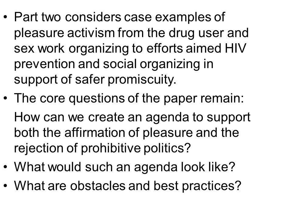 Part two considers case examples of pleasure activism from the drug user and sex work organizing to efforts aimed HIV prevention and social organizing in support of safer promiscuity.