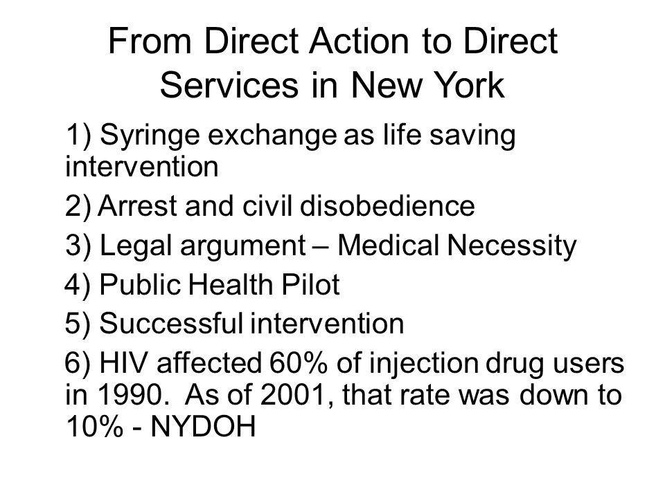 From Direct Action to Direct Services in New York 1) Syringe exchange as life saving intervention 2) Arrest and civil disobedience 3) Legal argument – Medical Necessity 4) Public Health Pilot 5) Successful intervention 6) HIV affected 60% of injection drug users in 1990.