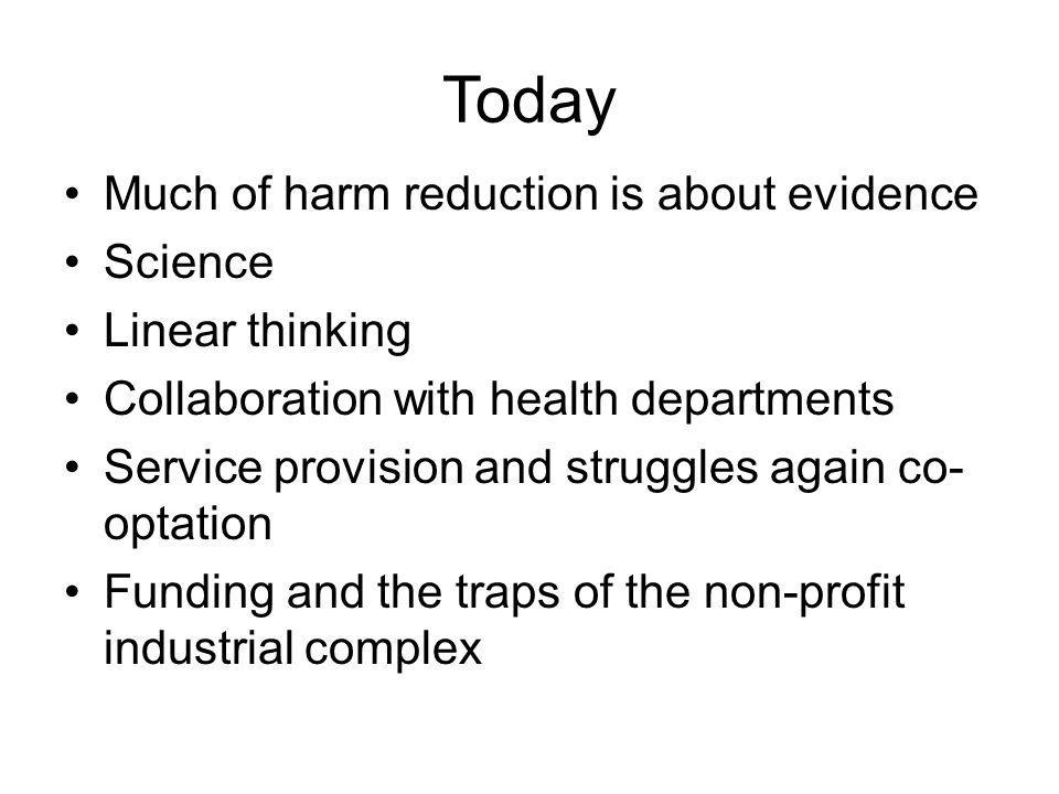 Today Much of harm reduction is about evidence Science Linear thinking Collaboration with health departments Service provision and struggles again co- optation Funding and the traps of the non-profit industrial complex