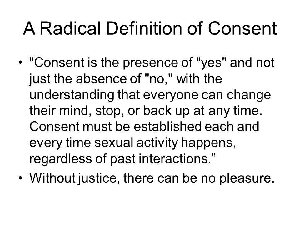 A Radical Definition of Consent Consent is the presence of yes and not just the absence of no, with the understanding that everyone can change their mind, stop, or back up at any time.