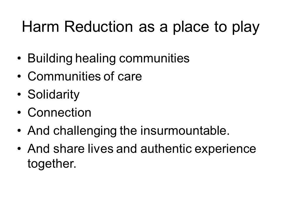 Harm Reduction as a place to play Building healing communities Communities of care Solidarity Connection And challenging the insurmountable.