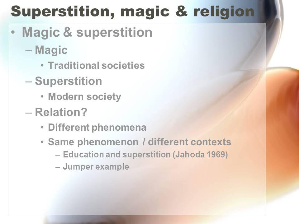 Superstition, magic & religion Magic & superstition –Magic Traditional societies –Superstition Modern society –Relation? Different phenomena Same phen