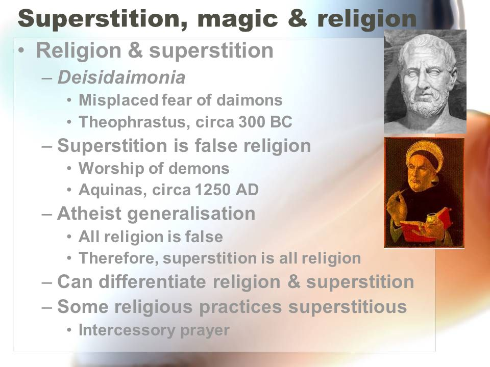 Superstition, magic & religion Religion & superstition –Deisidaimonia Misplaced fear of daimons Theophrastus, circa 300 BC –Superstition is false reli