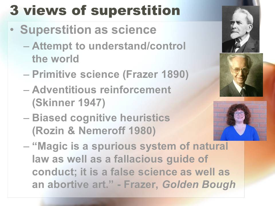 3 views of superstition Superstition as science –Attempt to understand/control the world –Primitive science (Frazer 1890) –Adventitious reinforcement