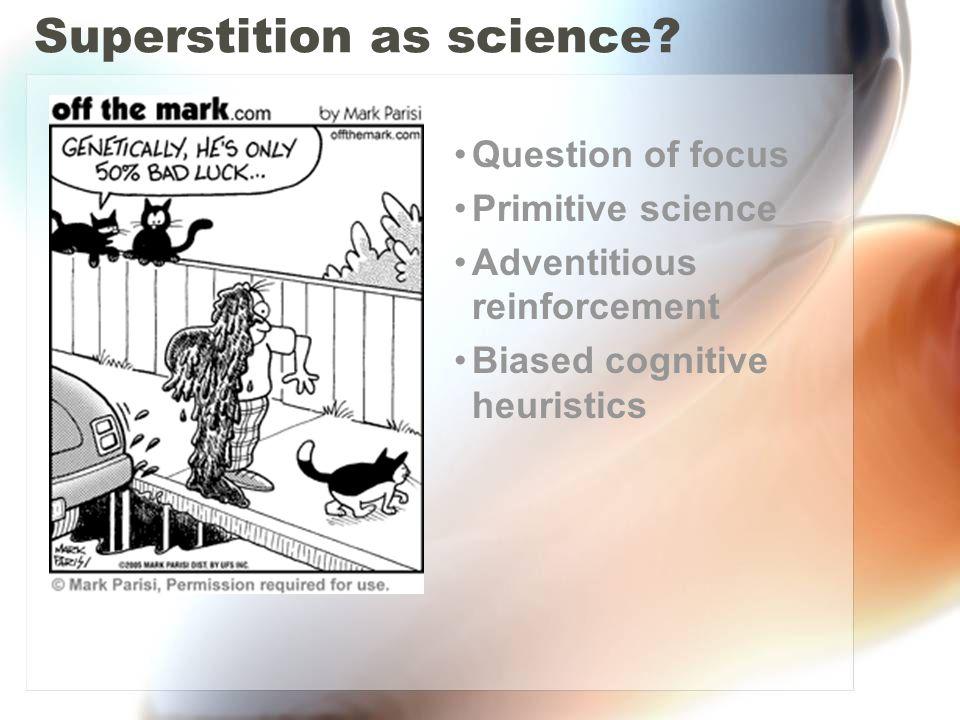 Superstition as science? Question of focus Primitive science Adventitious reinforcement Biased cognitive heuristics