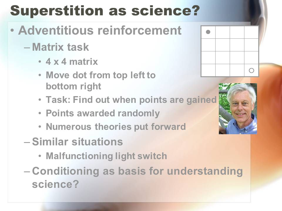 Superstition as science? Adventitious reinforcement –Matrix task 4 x 4 matrix Move dot from top left to bottom right Task: Find out when points are ga