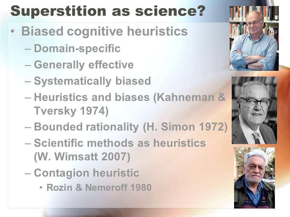 Superstition as science? Biased cognitive heuristics –Domain-specific –Generally effective –Systematically biased –Heuristics and biases (Kahneman & T