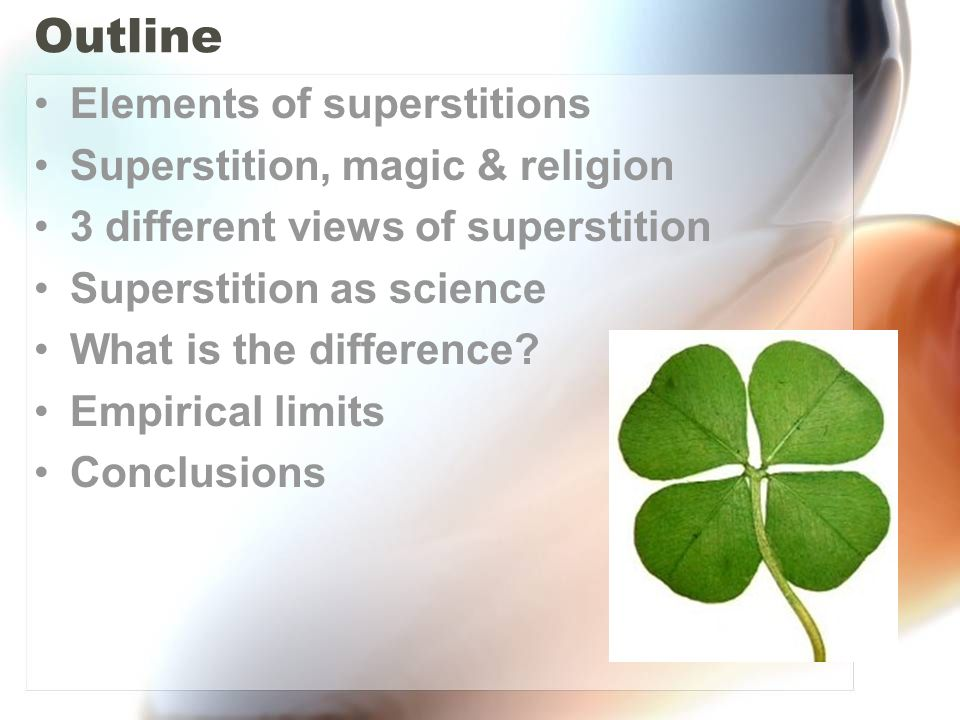 Outline Elements of superstitions Superstition, magic & religion 3 different views of superstition Superstition as science What is the difference? Emp