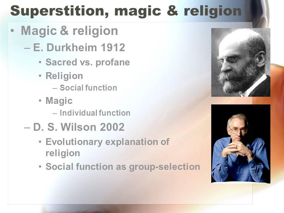 Superstition, magic & religion Magic & religion –E. Durkheim 1912 Sacred vs. profane Religion –Social function Magic –Individual function –D. S. Wilso