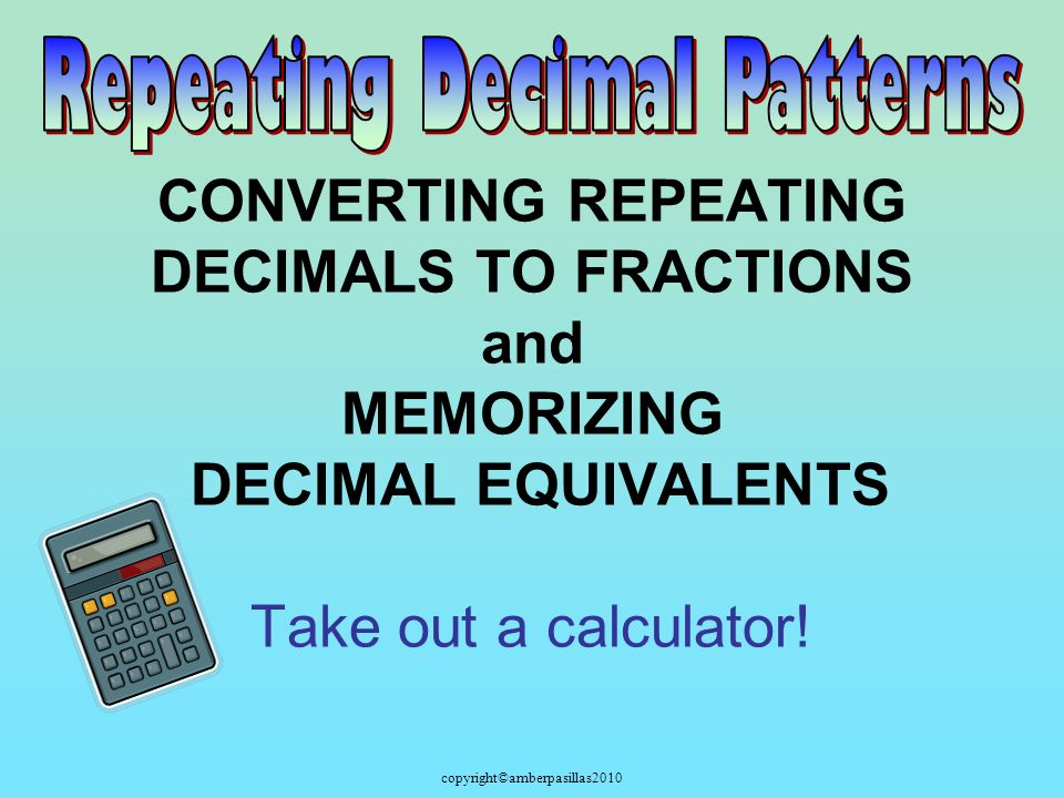 copyright©amberpasillas2010 CONVERTING REPEATING DECIMALS TO FRACTIONS and MEMORIZING DECIMAL EQUIVALENTS Take out a calculator!
