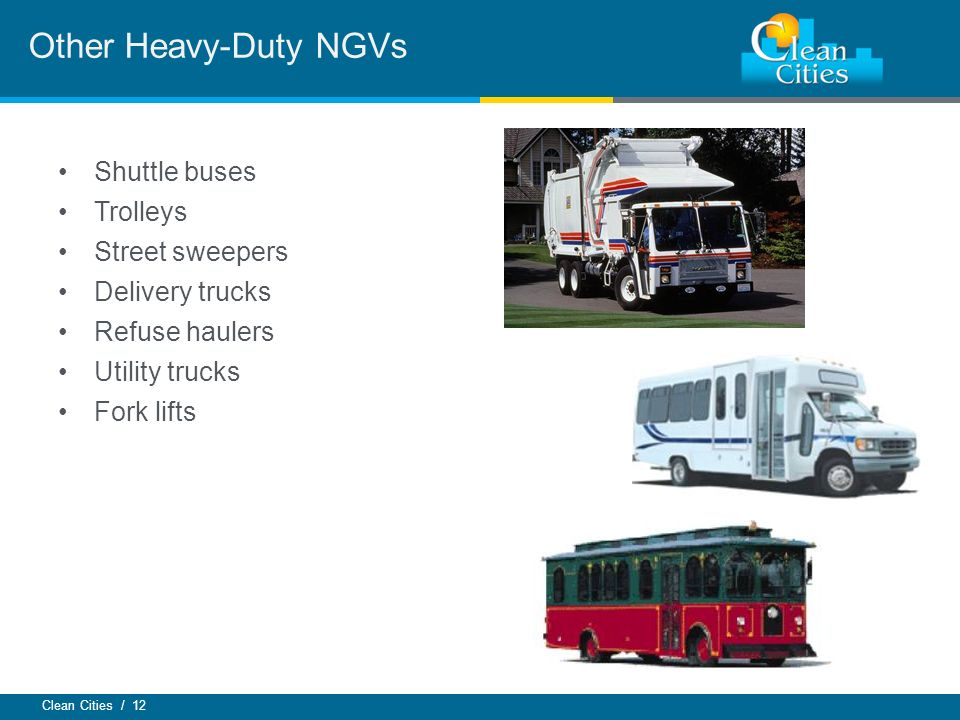 Clean Cities / 12 Other Heavy-Duty NGVs Shuttle buses Trolleys Street sweepers Delivery trucks Refuse haulers Utility trucks Fork lifts