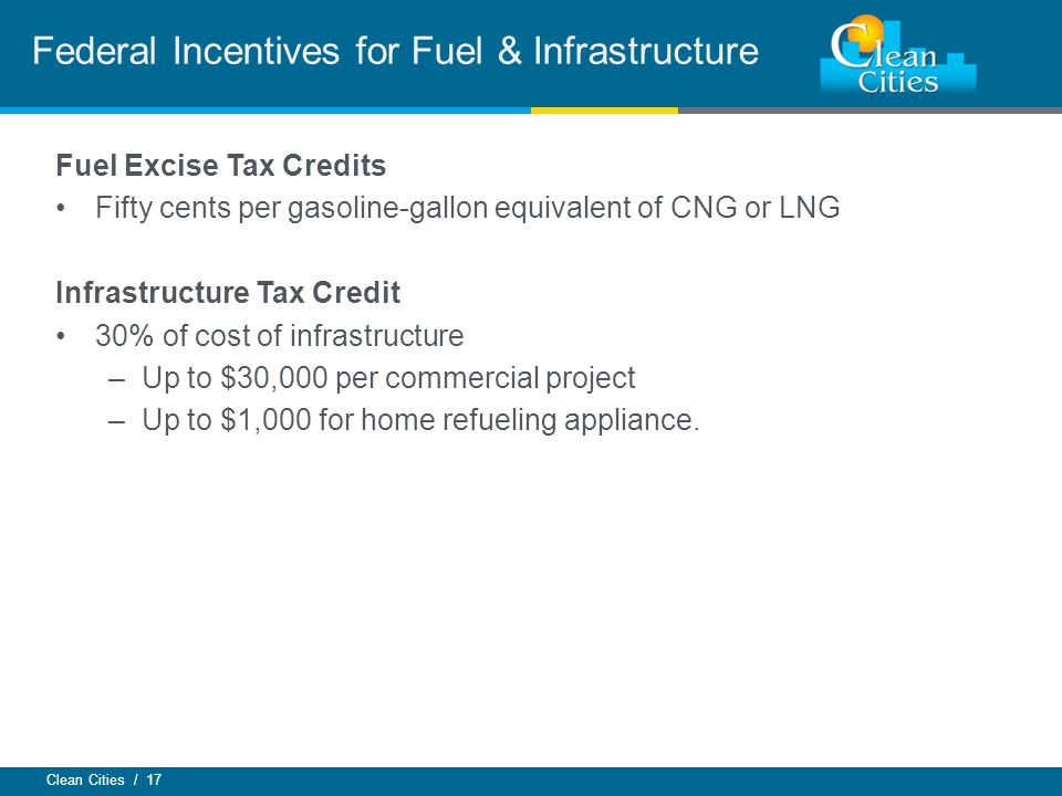 Clean Cities / 17 Federal Incentives for Fuel & Infrastructure Fuel Excise Tax Credits Fifty cents per gasoline-gallon equivalent of CNG or LNG Infrastructure Tax Credit 30% of cost of infrastructure –Up to $30,000 per commercial project –Up to $1,000 for home refueling appliance.