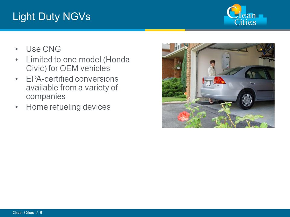 Clean Cities / 9 Light Duty NGVs Use CNG Limited to one model (Honda Civic) for OEM vehicles EPA-certified conversions available from a variety of companies Home refueling devices